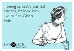 If being sarcastic burned calories, I'd look like half an Olsen twin | eCards