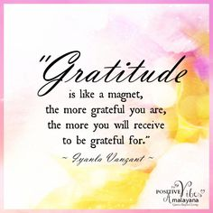 Gratitude is like a magnet; the more grateful you are, the more you will receive to be grateful for.