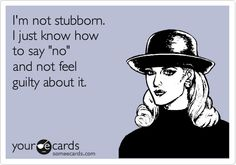 Funny Somewhat Topical Ecard: I'm not stubborn. I just know how to say 'no' and not feel guilty about it.