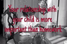The parent/child relationship lasts longer and affects their lives more than a homework grade ever will.