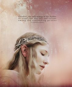 """""""Galadriel, the only woman of the Noldor to stand that day valiant among the contending princes."""""""