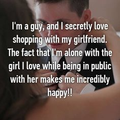 I'm a guy, and I secretly love shopping with my girlfriend. The fact that I'm alone with the girl I love while being in public with her makes me incredibly happy!!