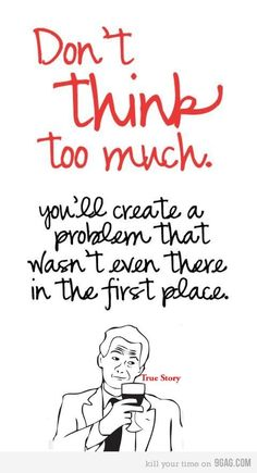 Don't think too much..
