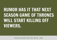 Rumor has it next season of Game Of Thrones will start killing off viewers