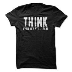 THINK While It Is Still Legal $21.99 http://www.sunfrogshirts.com/Political/THINK-While-It-Is-Still-Legal.html?34281