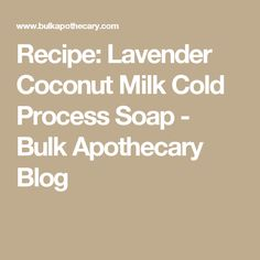 Recipe: Lavender Coconut Milk Cold Process Soap - Bulk Apothecary Blog