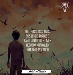 Lute pelos seus sonhos em silencio porque o barulho que eles fazem incomoda muito quem não torce por você!!!