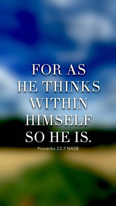 """For as he thinks within himself, so he is. He says to you, """"Eat and drink!"""" But his heart is not with you. (Proverbs 23:7 NASB) From the Bible Lock Screens APP for iOS and Android - Get it here: http://BibleLockScreen.com"""