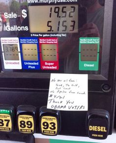 "Want to state your opinion?  Someone left a post-it note on a gas pump in North Carolina... ""No new oil from: Anwr, The Gulf, East Coast.  No pipeline from Canada. $4/gal  Thank You Obama Voters""    Here in Central California (farming area) every one of my fill ups automatically stops the pump at $99.  And we wonder why the cost of food keeps climbing..."