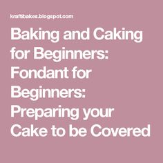 Baking and Caking for Beginners: Fondant for Beginners: Preparing your Cake to be Covered
