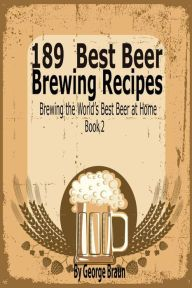 189 Best Beer Brewing Recipes: Brewing the World's Best Beer at Home Book 2