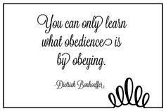 You can only learn what obedience is by obeying. -Dietrich Bonhoeffer