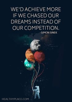 We'd achieve more if we chased our dreams instead of our competition. - Simon Sinek