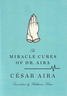 The Miracle Cures of Dr. Aira by Cesar Aira. (Powell's Books Staff Pick.)