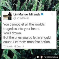 Lin-Manuel Miranda You Cannot Let All the World's Tragedies Into Your Heart You'll Drown but the Ones You Do Let in Should Count Let Them Manifest Action 718 AM 18 Dec 14 Manifest Action Resist Repost Lin Manuel Miranda Quotes, Hamilton Lin Manuel Miranda, Quotes To Live By, Me Quotes, Collateral Beauty, Believe, Faith In Humanity, Beautiful Words, Inspire Me