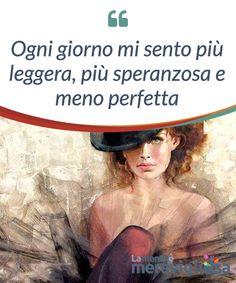 Ogni giorno mi sento più leggera, più speranzosa e meno perfetta.  Ogni #giorno mi vedo meno #perfetta e questa #sensazione, invece di preoccuparmi, mi riempie di #orgoglio e mi permette di sentirmi molto più #libera.