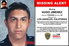 HUGO JIMENEZ, Age Now: 24, Missing: 07/25/2008. Missing From LOS ANGELES, CA. ANYONE HAVING INFORMATION SHOULD CONTACT: Los Angeles Police Department (California) 1-877-275-5273.