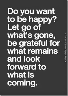 Do you want to be happy?  Let go of what's gone, be grateful for what remains and look forward to what is coming.