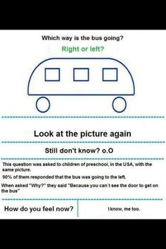 Which way the bus is going? - Funny question about a drawing of a bus. Which way the bus is going? This question was asked to children of preschool in the USA. responded right. - I couldn't figure it out when I looked at it so I feel stupid! I Feel Stupid, Feeling Stupid, Thats The Way, That Way, The Jackson Five, Funny Quotes, Funny Memes, Funniest Memes, Memes Humor