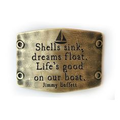 Shells sink, dreams float. Life's good on our boat. - Jimmy Buffett