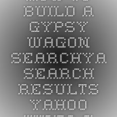 how to build a gypsy wagon - Searchya - Search Results Yahoo Video Search Results
