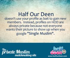 "Half Our Deen doesn't use your profile as bait to gain new members. Instead, profiles on HOD are always private because not everyone wants their picture to show up when you google ""Single Muslim"". www.HalfOurDeen.com"