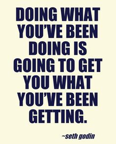 Doing what you've been doing is going to get you what you've been getting.  - Seth Godin