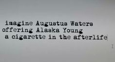 """""""Imagine Augustus Waters offering Alaska Young a cigarette in the afterlife..."""""""