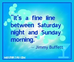 "My New Favorite Funny, Crazy or Silly Quotes - ""It's a fine line between Saturday night and Sunday morning. Silly Quotes, Great Quotes, Quotes To Live By, Funny Sayings, Jimmy Buffett Margaritaville, Saturday Night, Sunday Morning, Happy Saturday, Happy Hour"