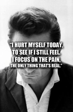 """""""I hurt myself today, to see if I still feel. I focus on the pain, the only thing that's real."""" ..."""
