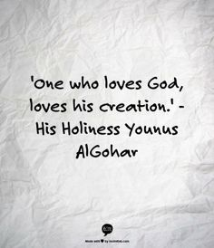 'One who loves God, loves his creation.' - His Holiness Younus AlGohar