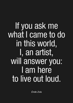 """If you ask me what I came to do in this world, I, an artist, will answer you: I am here to live out loud."" By Emile Zola word 20 Motivating Artist Quotes to Spark Your Inspiration Writing Quotes, Poetry Quotes, Music Quotes, Quotes To Live By, Me Quotes, Motivational Quotes, Inspirational Quotes, Work Quotes, Wisdom Quotes"