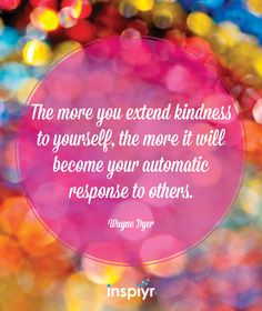 The more you extend kindness to yourself, the more it will become your automatic response to others. ~Wayne Dyer In Peace Amazing Inspirational Quotes, Fantastic Quotes, Yoga Quotes, Motivational Quotes, Life Quotes, Meditation Quotes, Daily Meditation, Wayne Dyer Zitate, Positive Thoughts