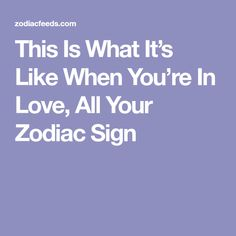 This Is What It's Like When You're In Love, All Your Zodiac Sign