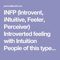 INFP  (Introvent, iNtuitive, Feeler, Perceiver) Introverted feeling with Intuition  People of this type tend to be: quiet, reserved, and kind; deeply passionate, sensitive, and easily hurt; loving and dedicated to those close to them; creative, original and imaginative; curious and flexible in small matters; nonconforming.  The most important thing to INFPs is their is their deeply held beliefs and living in harmony with their values.   How to love an INFP: + Appreciate my uniqueness and…