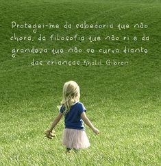 Protegei-me da sabedoria que não chora, da filosofia que não ri, e da grandeza que não se curva diante das crianças. - Khalil Gibran (Frases para Face)