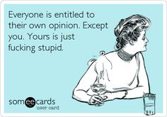 Everyone is entitled to their own opinion. Except you. Yours is just fucking stupid.