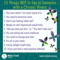 10 THINGS NOT TO SAY to someone with a chronic illness. Do you have lupus or another chronic illness? We had a lively discussion about 10 things TO SAY last week, so please tell us how you feel about this list, what are your favorites? www.MollysFund.org