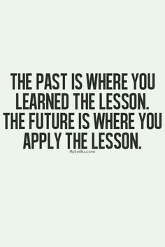 The past is where you learned the lesson. The future is where you apply the lesson - words of wisdom Words Quotes, Me Quotes, Motivational Quotes, Inspirational Quotes, Sayings, Qoutes, Past Quotes, Wisdom Quotes, The Words
