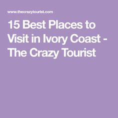 15 Best Places to Visit in Ivory Coast - The Crazy Tourist Ivory Coast, West Africa, Cool Places To Visit
