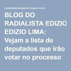 BLOG DO RADIALISTA EDIZIO LIMA: Vejam a lista de deputados que irão votar no processo de impeachment da presidente Dilma