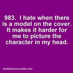 I hate that!!! Like in certain scenes I picture it perfectly in my head and then I think about the cover and it ruins it.