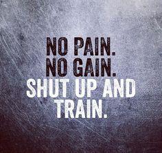 No Pain no Gain. Shut Up and Train!