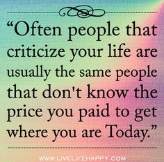 Often people that criticize your life are usually the same people that don't know the price you paid to get where you are today.