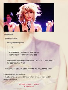 And she's told Tumblr that she deliberately does weird stuff JUST so her fans can gif her, which is just plain wonderful. | Taylor Swift's Comments To Her Fans On Tumblr Are Just Perfect