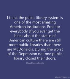 I think the public library system is one of the most amazing American institutions. Free for everybody. If you ever get the blues about the status of American culture there are still more public libraries than there are McDonald's. During the worst of the Depression not one public library closed their doors. ~ David Mccullough
