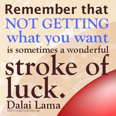 Remember that not getting what you want is sometimes a wonderful stroke of luck.DALAI LAMA QUOTES