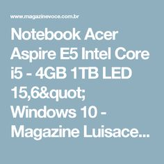 "Notebook Acer Aspire E5 Intel Core i5 - 4GB 1TB LED 15,6"" Windows 10 - Magazine Luisacesar"