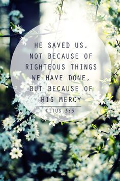 he saved us, not because of righteous things we have done, but because of his mercy. Titus 3:5