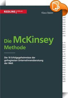 """Die McKinsey Methode    :  McKinsey zählt zu den großen Marken der Dienstleistungsindustrie. """"Das bekannteste, verschwiegenste, teuerste, angesehenste, erfolgreichste, vertrauenswürdigste, am meisten beneidete und am meisten verabscheute Beratungsunternehmen der Welt"""", schrieb Fortune über McKinsey & Company. Bei McKinsey sind die Rechnungen höher, die Arbeitszeiten länger, die Standards anspruchsvoller, die Resultate besser und die Mitarbeiter intelligenter als bei anderen Beratungsun..."""